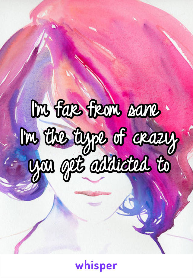 I'm far from sane  I'm the type of crazy you get addicted to