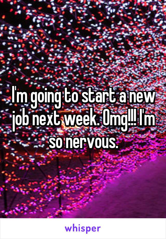 I'm going to start a new job next week. Omg!!! I'm so nervous.