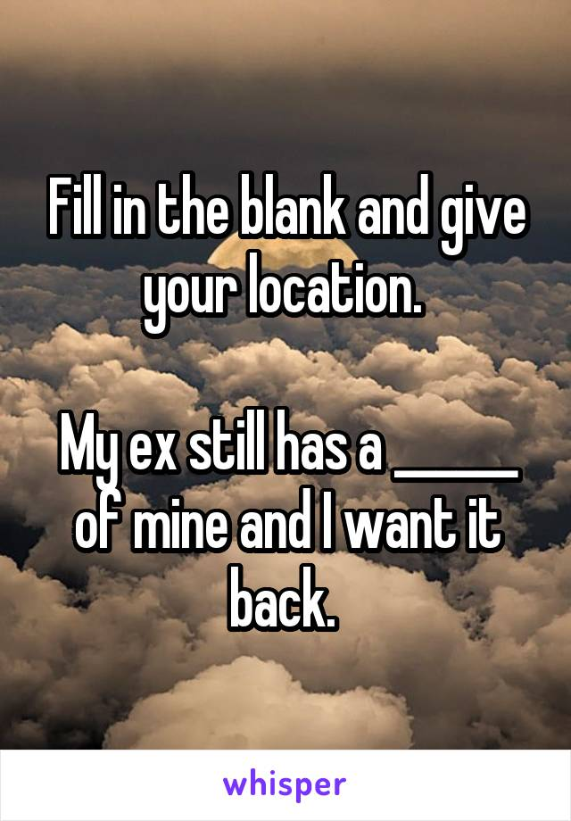 Fill in the blank and give your location.   My ex still has a ______ of mine and I want it back.