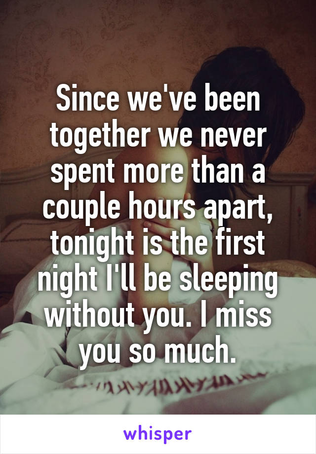 Since we've been together we never spent more than a couple hours apart, tonight is the first night I'll be sleeping without you. I miss you so much.