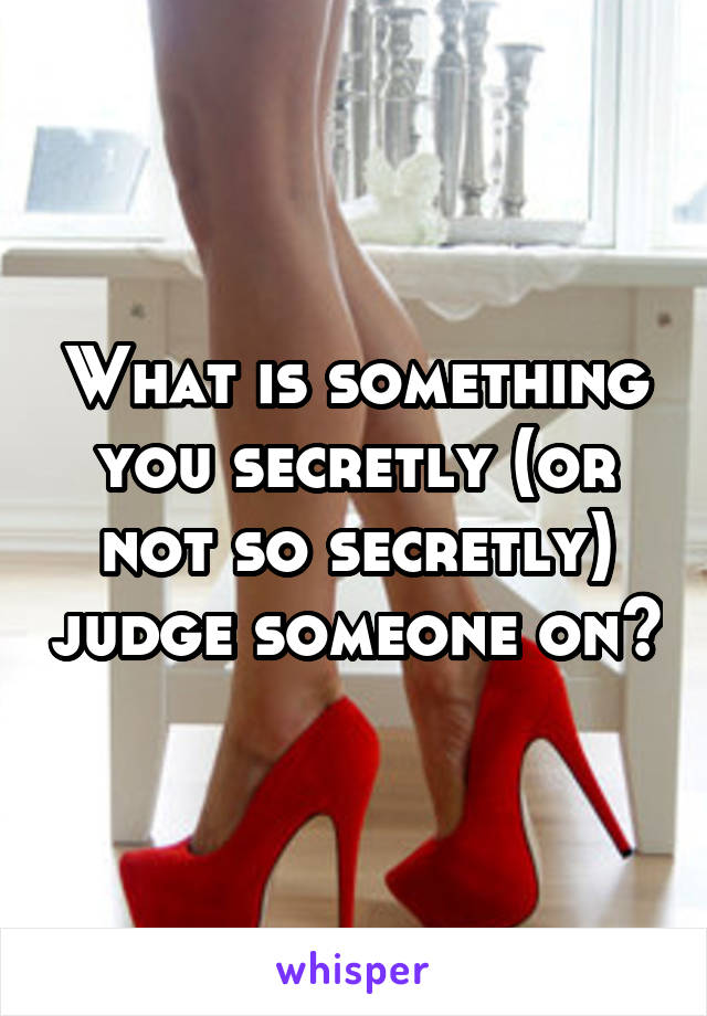 What is something you secretly (or not so secretly) judge someone on?