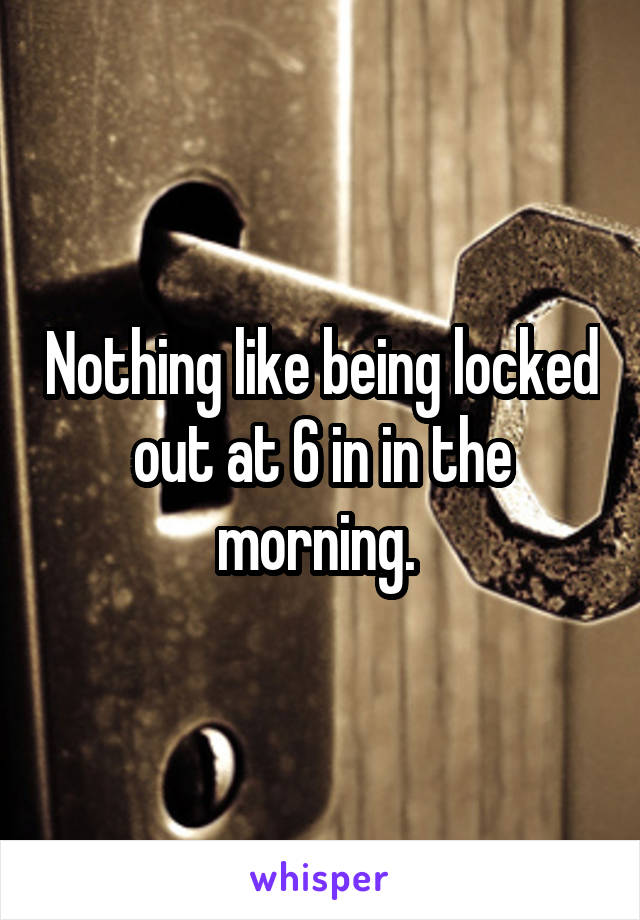Nothing like being locked out at 6 in in the morning.