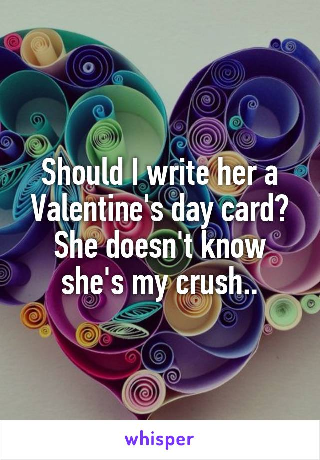 Should I write her a Valentine's day card? She doesn't know she's my crush..
