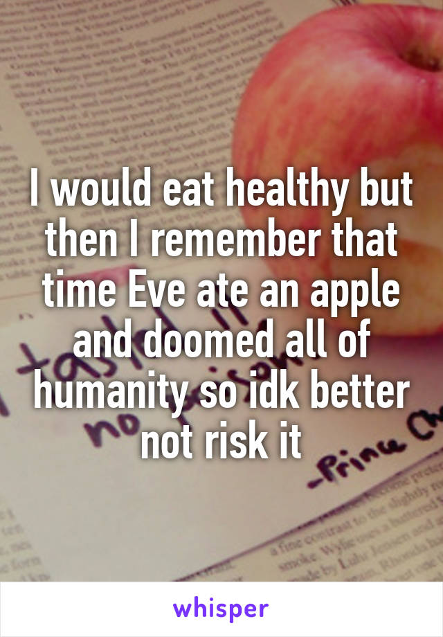 I would eat healthy but then I remember that time Eve ate an apple and doomed all of humanity so idk better not risk it