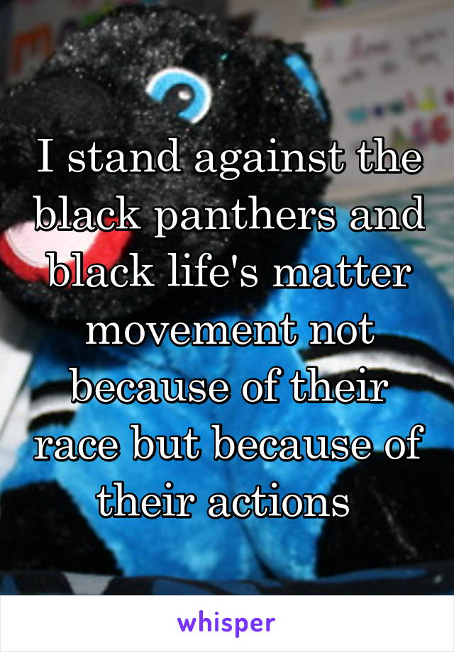 I stand against the black panthers and black life's matter movement not because of their race but because of their actions