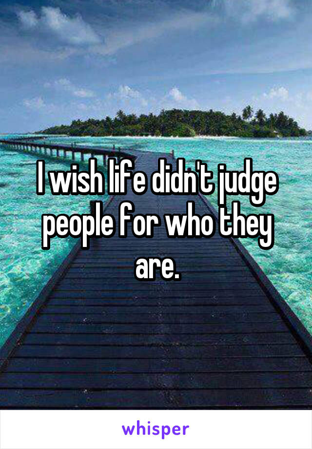 I wish life didn't judge people for who they are.