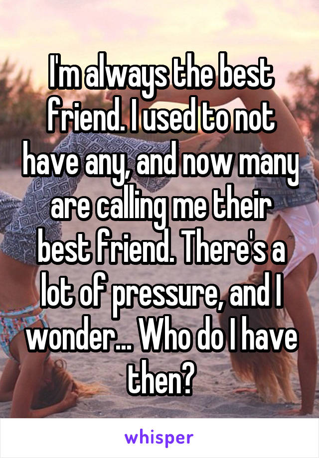 I'm always the best friend. I used to not have any, and now many are calling me their best friend. There's a lot of pressure, and I wonder... Who do I have then?