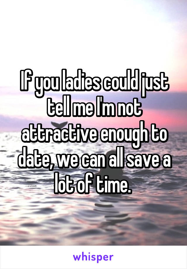 If you ladies could just tell me I'm not attractive enough to date, we can all save a lot of time.