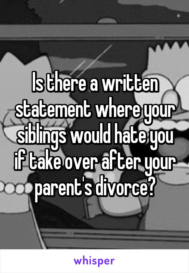 Is there a written statement where your siblings would hate you if take over after your parent's divorce?