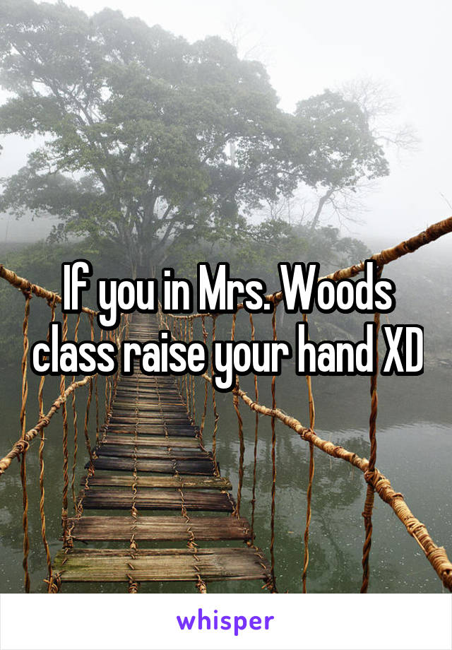 If you in Mrs. Woods class raise your hand XD