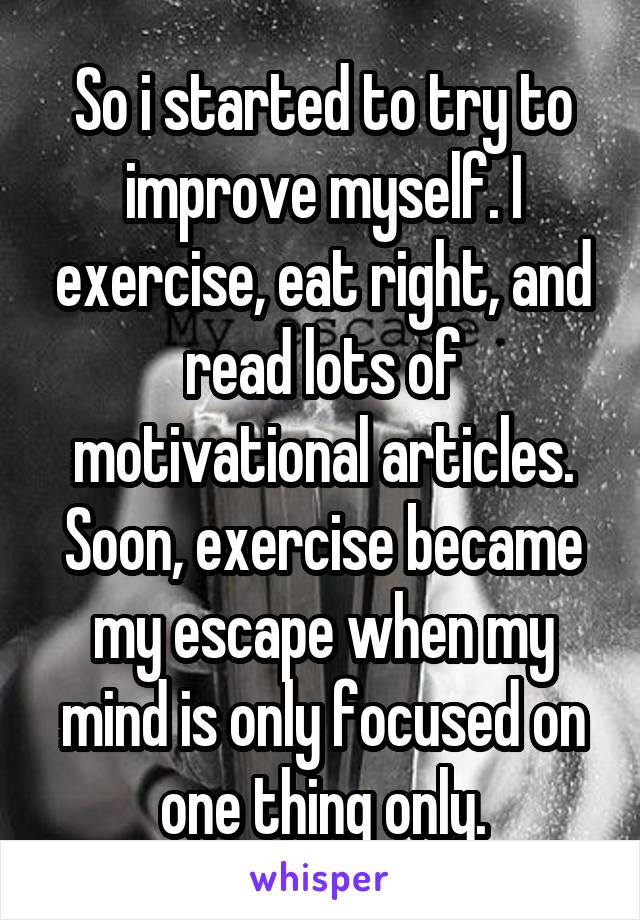 So i started to try to improve myself. I exercise, eat right, and read lots of motivational articles. Soon, exercise became my escape when my mind is only focused on one thing only.