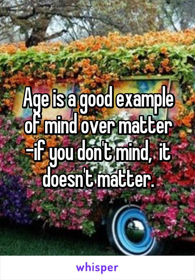 Age is a good example of mind over matter -if you don't mind,  it doesn't matter.