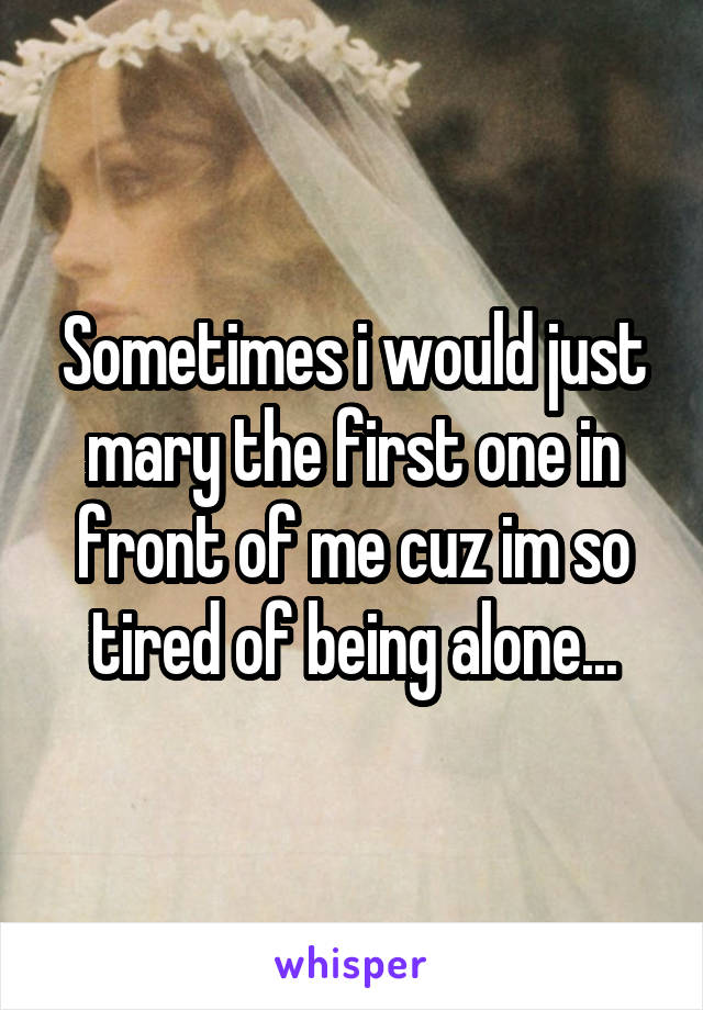 Sometimes i would just mary the first one in front of me cuz im so tired of being alone...