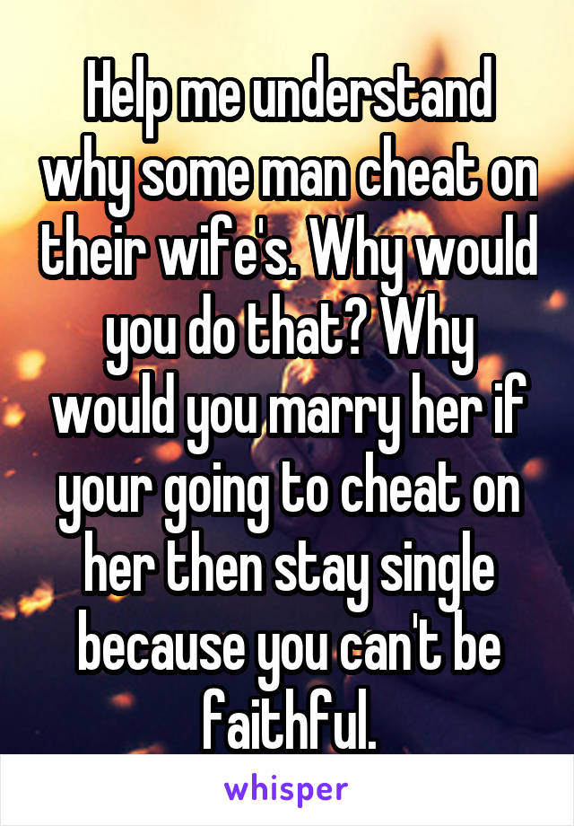 Help me understand why some man cheat on their wife's. Why would you do that? Why would you marry her if your going to cheat on her then stay single because you can't be faithful.