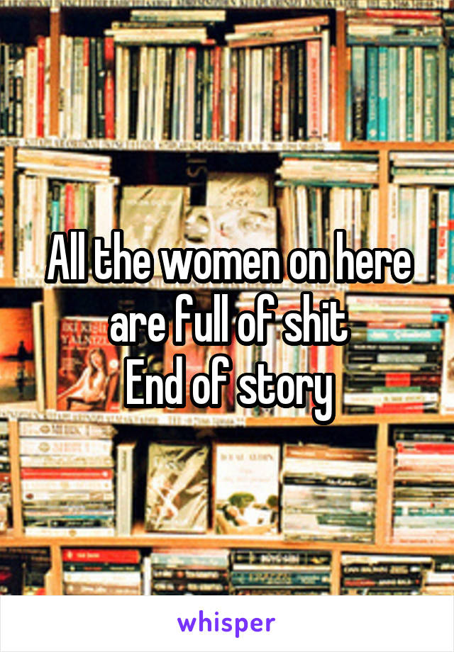 All the women on here are full of shit End of story