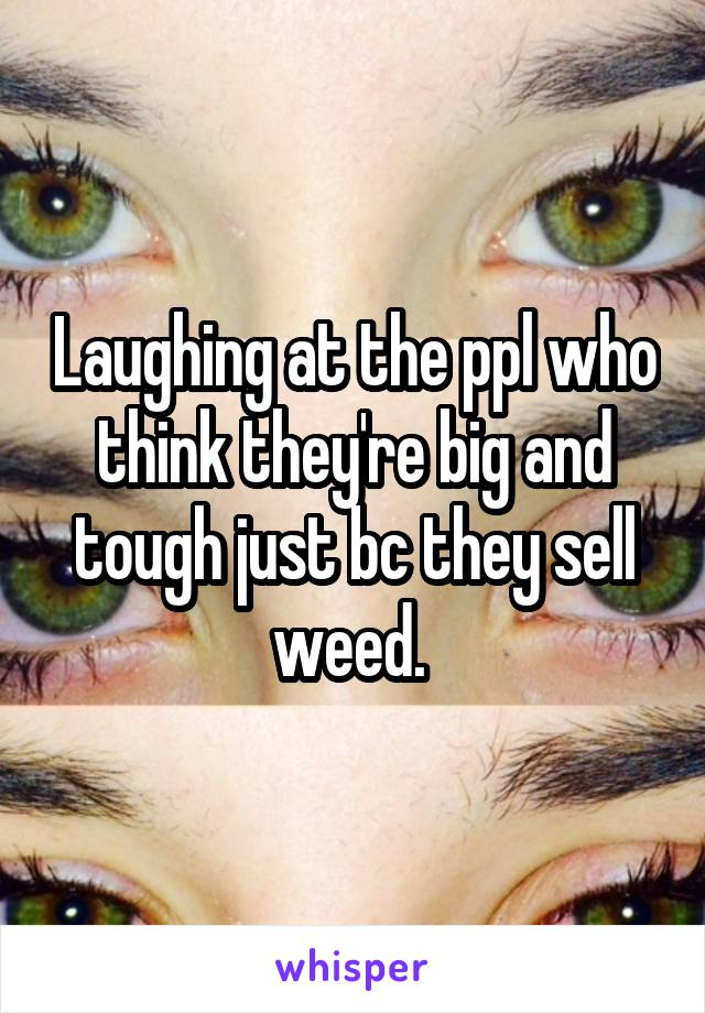 Laughing at the ppl who think they're big and tough just bc they sell weed.