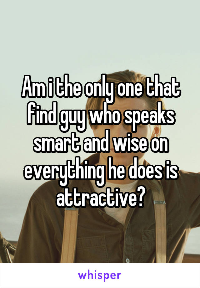 Am i the only one that find guy who speaks smart and wise on everything he does is attractive?