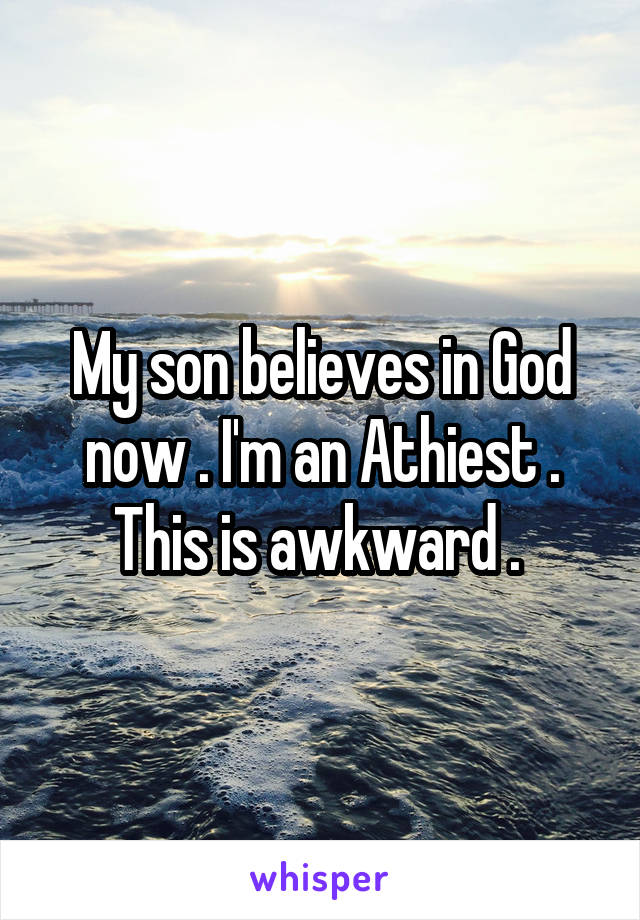 My son believes in God now . I'm an Athiest . This is awkward .