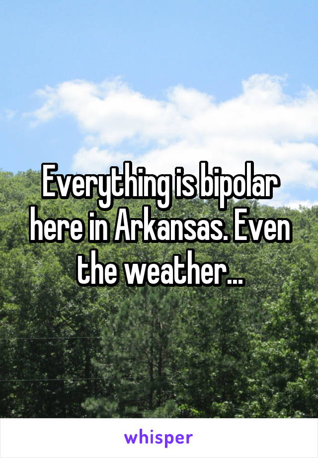 Everything is bipolar here in Arkansas. Even the weather...