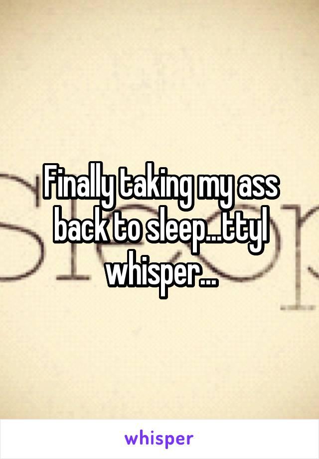 Finally taking my ass back to sleep...ttyl whisper...