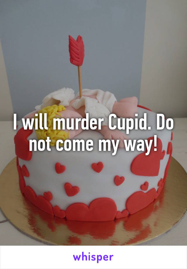 I will murder Cupid. Do not come my way!