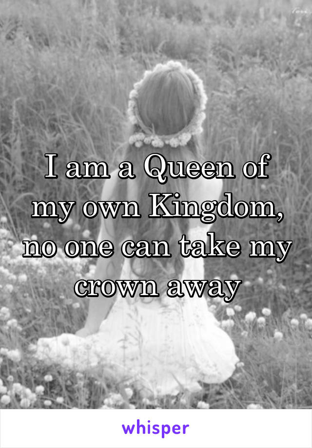 I am a Queen of my own Kingdom, no one can take my crown away