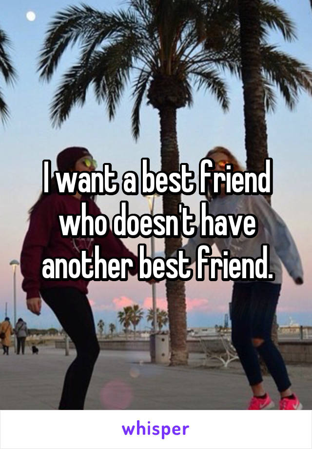 I want a best friend who doesn't have another best friend.