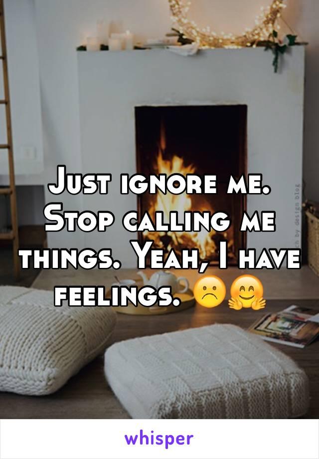Just ignore me. Stop calling me things. Yeah, I have feelings. ☹️🤗
