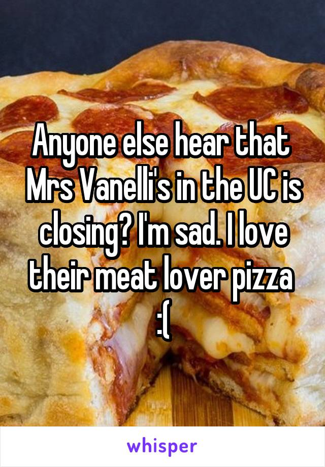Anyone else hear that  Mrs Vanelli's in the UC is closing? I'm sad. I love their meat lover pizza  :(