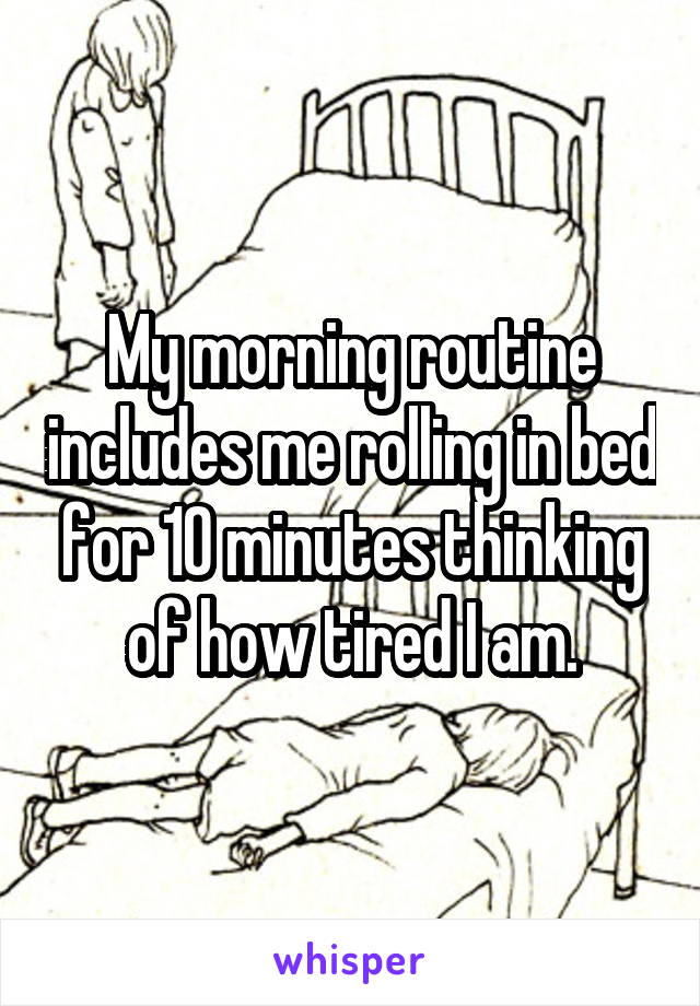 My morning routine includes me rolling in bed for 10 minutes thinking of how tired I am.