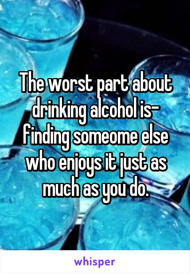 The worst part about drinking alcohol is- finding someome else who enjoys it just as much as you do.