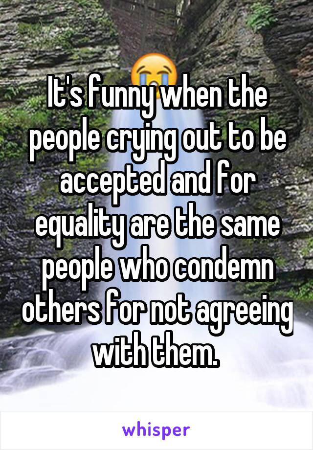 It's funny when the people crying out to be accepted and for equality are the same people who condemn others for not agreeing with them.