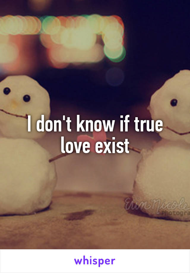 I don't know if true love exist