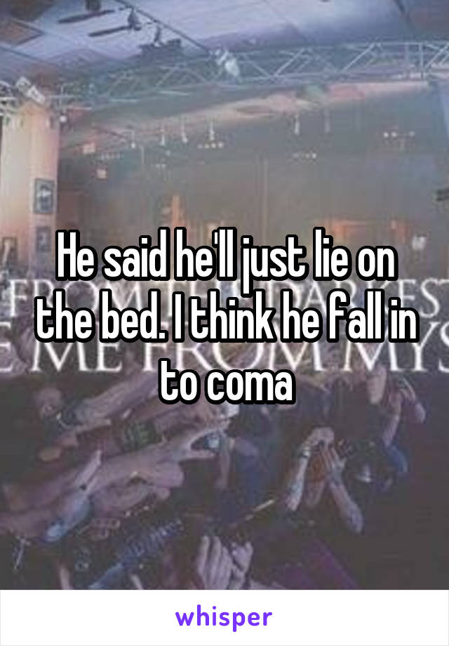 He said he'll just lie on the bed. I think he fall in to coma