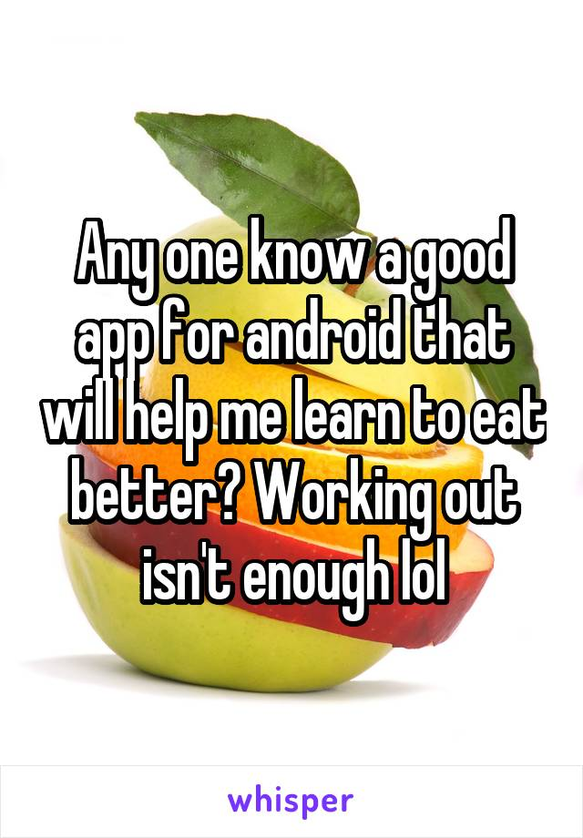 Any one know a good app for android that will help me learn to eat better? Working out isn't enough lol