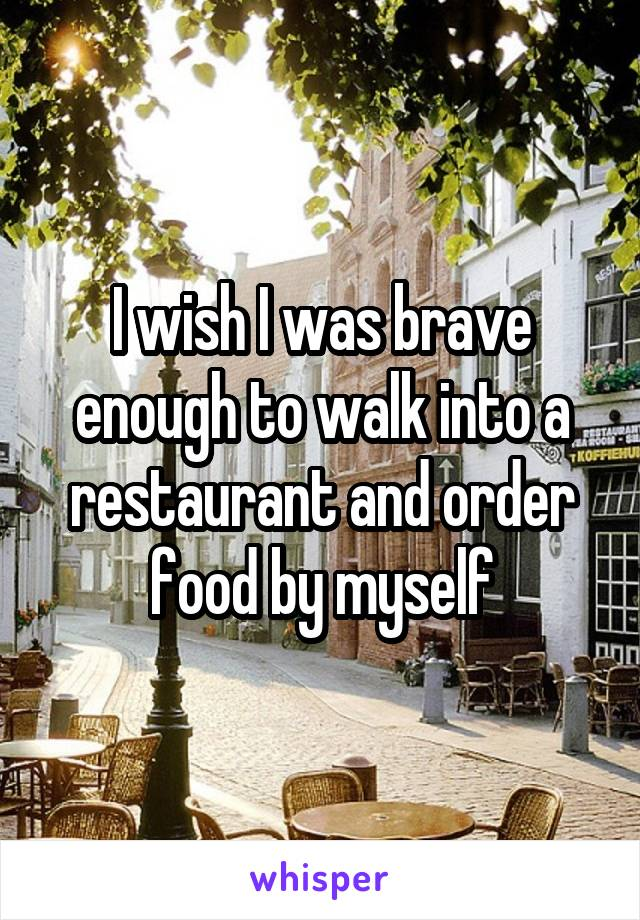 I wish I was brave enough to walk into a restaurant and order food by myself