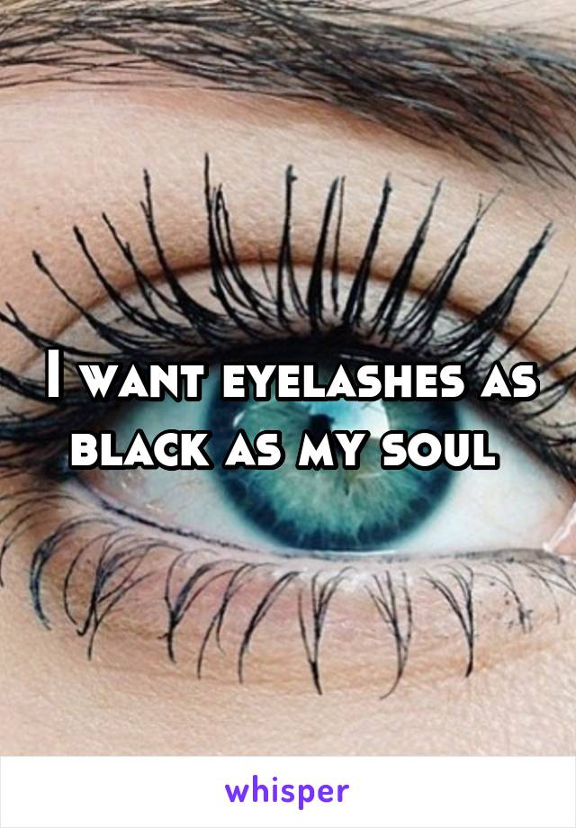 I want eyelashes as black as my soul