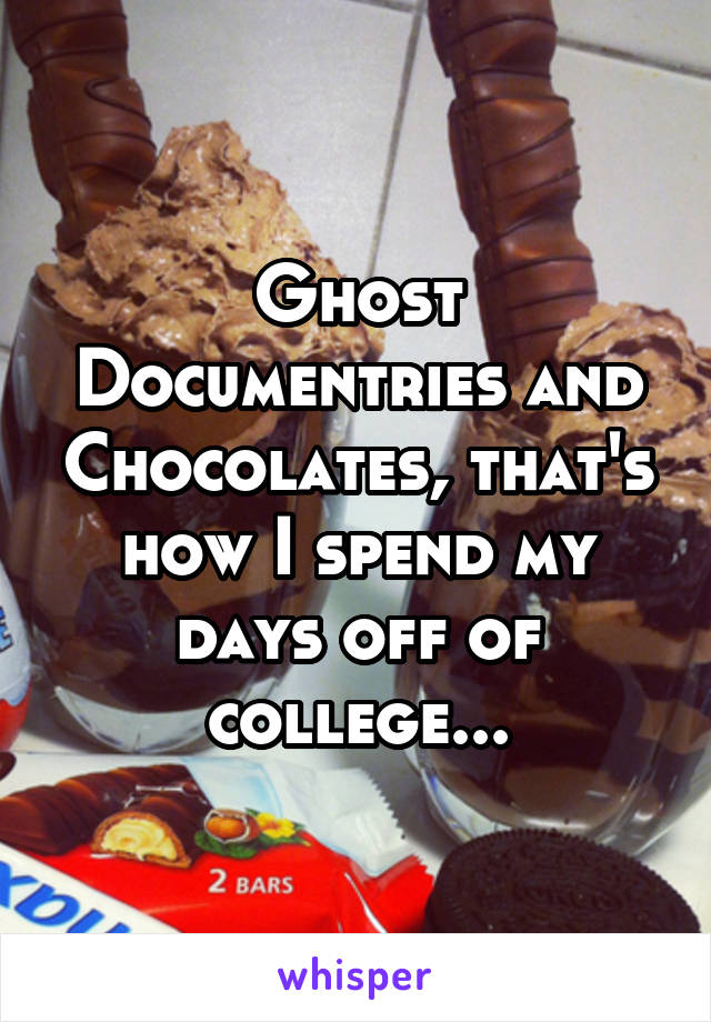 Ghost Documentries and Chocolates, that's how I spend my days off of college...