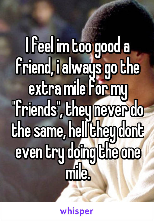 I feel im too good a friend, i always go the extra mile for my ''friends'', they never do the same, hell they dont even try doing the one mile.