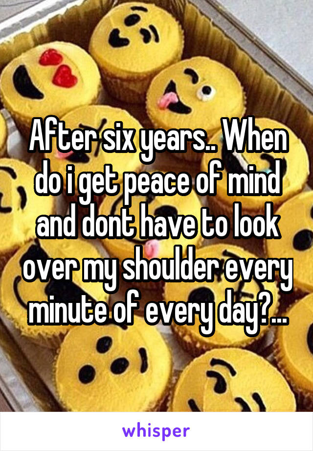 After six years.. When do i get peace of mind and dont have to look over my shoulder every minute of every day?...