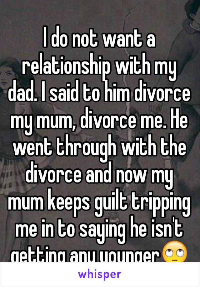 I do not want a relationship with my dad. I said to him divorce my mum, divorce me. He went through with the divorce and now my mum keeps guilt tripping me in to saying he isn't getting any younger🙄