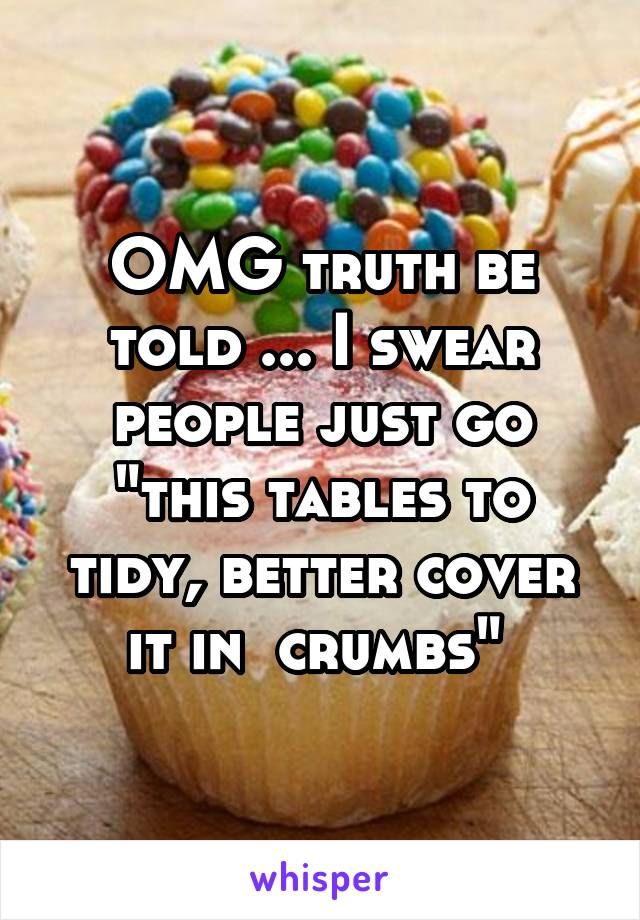 "OMG truth be told ... I swear people just go ""this tables to tidy, better cover it in  crumbs"""