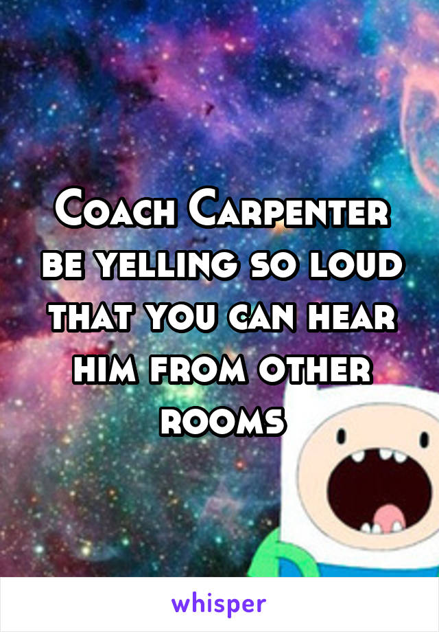 Coach Carpenter be yelling so loud that you can hear him from other rooms