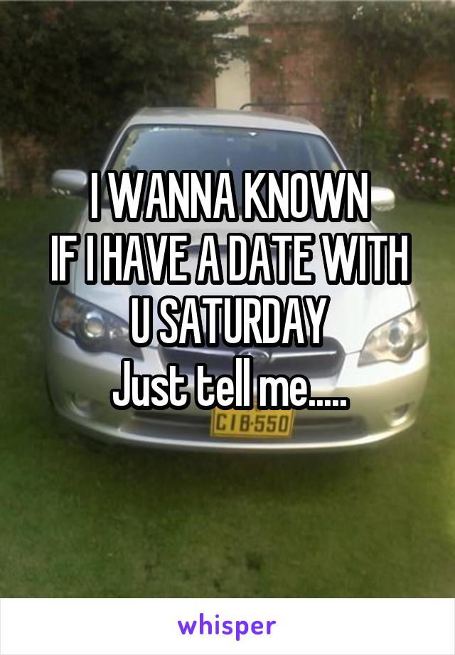 I WANNA KNOWN IF I HAVE A DATE WITH U SATURDAY Just tell me.....