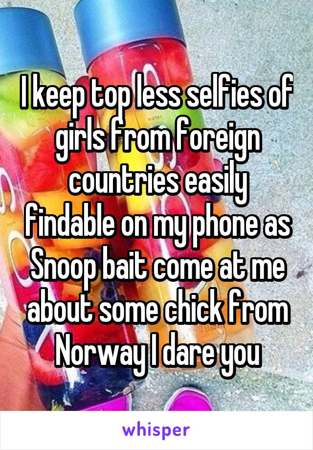 I keep top less selfies of girls from foreign countries easily findable on my phone as Snoop bait come at me about some chick from Norway I dare you