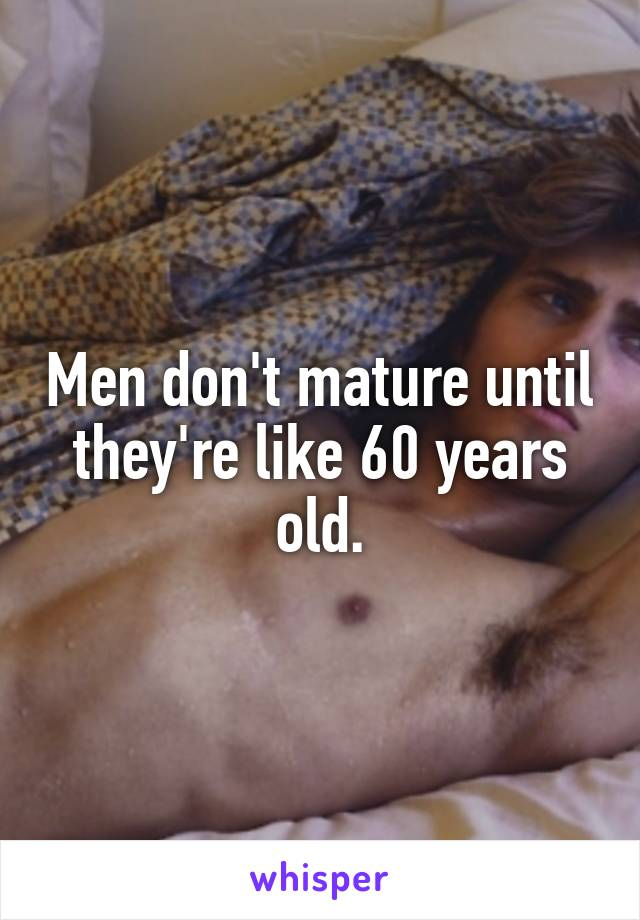 Men don't mature until they're like 60 years old.