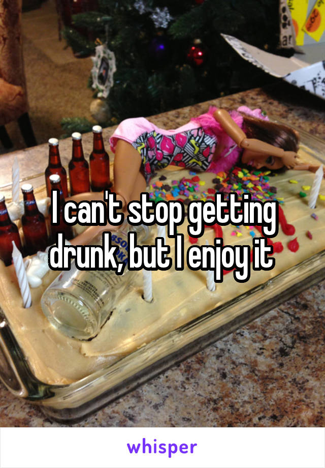 I can't stop getting drunk, but I enjoy it