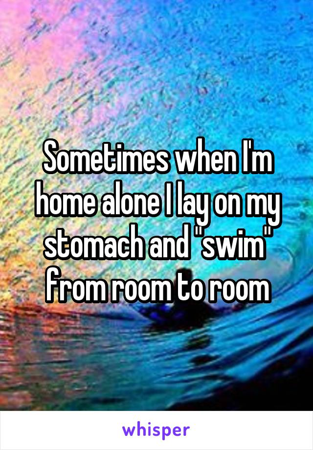 "Sometimes when I'm home alone I lay on my stomach and ""swim"" from room to room"