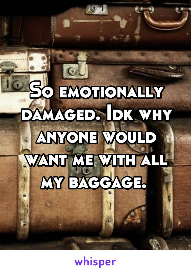 So emotionally damaged. Idk why anyone would want me with all my baggage.