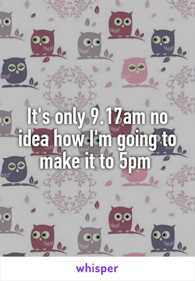 It's only 9.17am no idea how I'm going to make it to 5pm